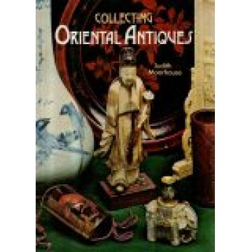 MOORHOUSE (JUDITH) - COLLECTING ORIENTAL ANTIQUES