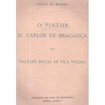 MACEDO (DIOGO DE) - O PINTOR D. CARLOS DE BRAGANÇA.