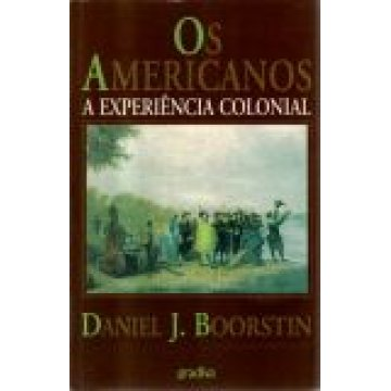 BOORSTIN (DANIEL J. ) - OS AMERICANOS - A EXPERIÊNCIA COLONIAL