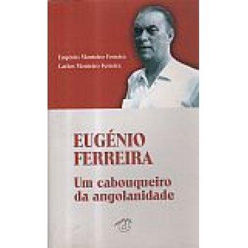 FERREIRA (EUGÉNIO MONTEIRO E CARLOS MONTEIRO) - EUGÉNIO FERREIRA. UM CABOUQUEIRO DA ANGOLANIDADE.