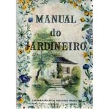 MANUAL DO JARDINEIRO - NOÇOES GERAIS SOBRE O TRATAMENTO DAS PLANTAS E CULTURAS ESPECIAL DAS PLANTAS E FLORES.