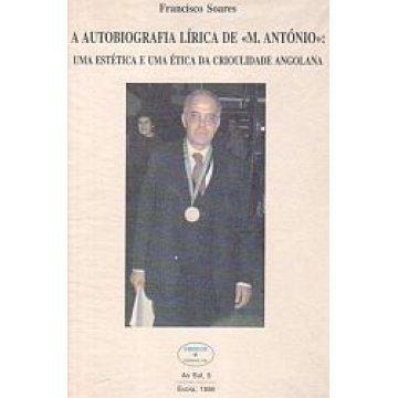 SOARES (FRANCISCO) - A AUTOBIOGRAFIA LÍRICA DE «M.ANTÓNIO: UMA ESTÉTICA E UMA ÉTICA DA CRIOULIDADE ANGOLANA.