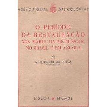 SOUSA (A. BOTELHO DE) - O PERÍODO DA RESTAURAÇÃO NOS MARES DE METRÓPOLE, NO BRASIL E EM ANGOLA.