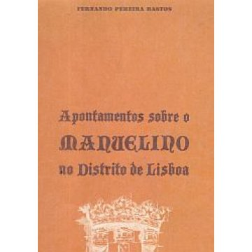 BASTOS (FERNANDO PEREIRA) - APONTAMENTOS SOBRE O MANUELINO NO DISTRITO DE LISBOA.