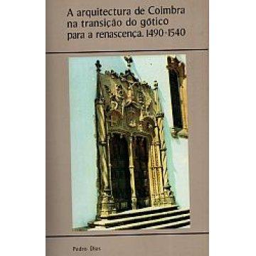 DIAS (PEDRO) - A ARQUITECTURA DE COIMBRA - NA TRANSIÇÃO DO GÓTICO PARA A RENASCENÇA (1490- 1540).
