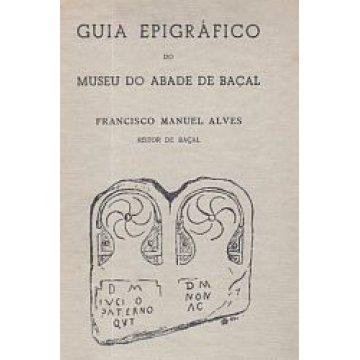 ALVES (FRANCISCO MANUEL) - GUIA EPIGRÁFICO DO MUSEU DO ABADE DE BAÇAL.